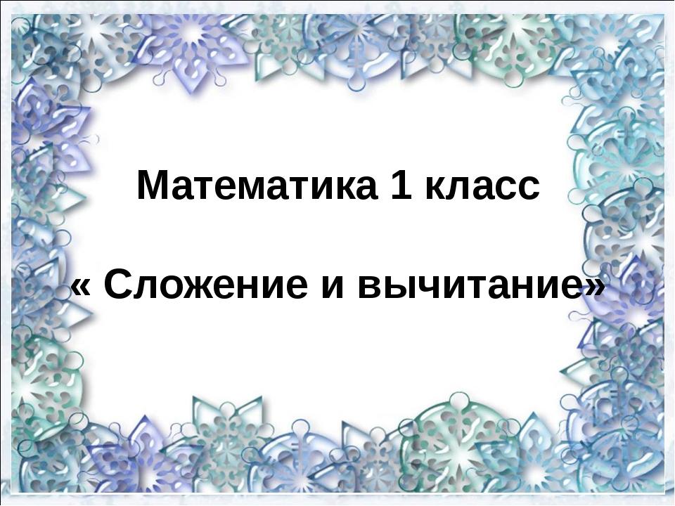 Математика 1 класс « Сложение и вычитание»