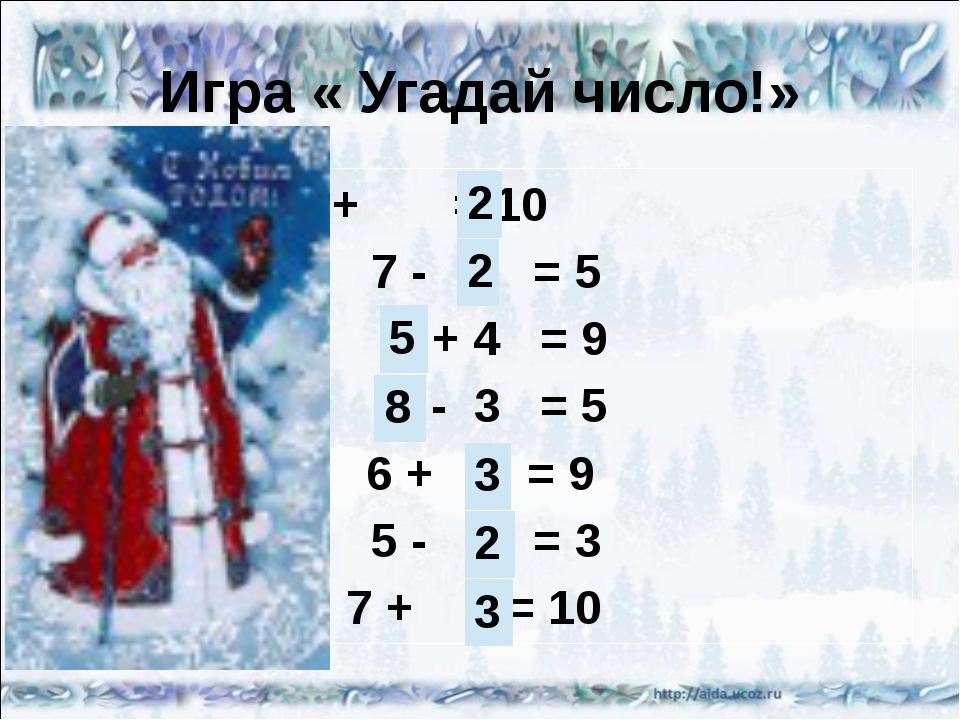 Игра « Угадай число!» 8 + = 10 7 - = 5 + 4 = 9 - 3 = 5 6 + = 9 5 - = 3 7 + =...