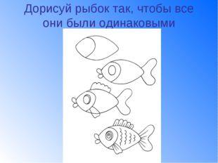 Дорисуй рыбок так, чтобы все они были одинаковыми