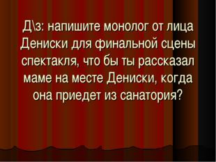 Д\з: напишите монолог от лица Дениски для финальной сцены спектакля, что бы т