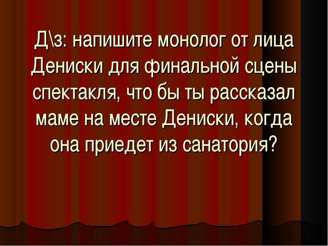 Д\з: напишите монолог от лица Дениски для финальной сцены спектакля, что бы т...