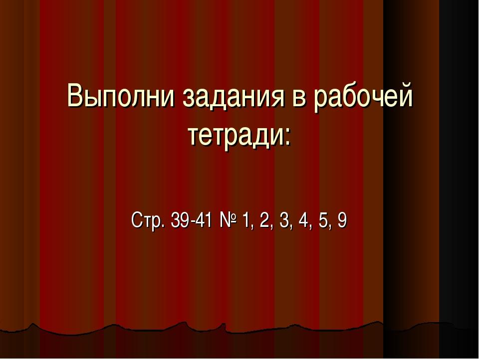 Выполни задания в рабочей тетради: Стр. 39-41 № 1, 2, 3, 4, 5, 9