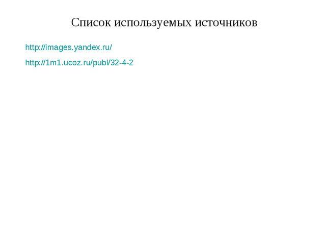 Список используемых источников http://images.yandex.ru/ http://1m1.ucoz.ru/pu...