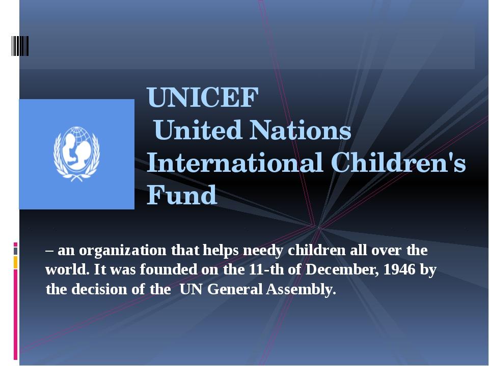 UNICEF United Nations International Children's Fund – an organization that he...