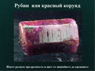 Рубин или красный корунд Имеет разную прозрачность и цвет от вишнёвого до кро