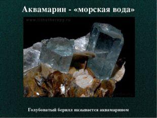 Аквамарин - «морская вода» Голубоватый берилл называется аквамарином