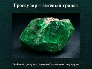 Гроссуляр – зелёный гранат Зелёный гроссуляр (цаворит) напоминает изумруды