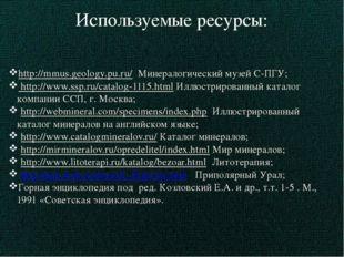 Используемые ресурсы: http://mmus.geology.pu.ru/ Минералогический музей С-ПГУ