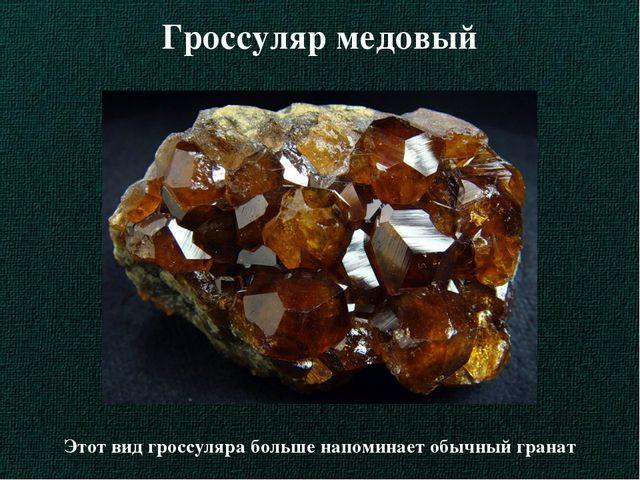 Гроссуляр медовый Этот вид гроссуляра больше напоминает обычный гранат