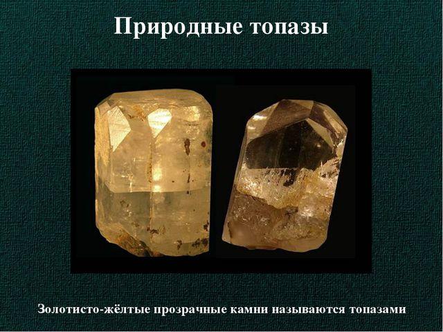 Природные топазы Золотисто-жёлтые прозрачные камни называются топазами
