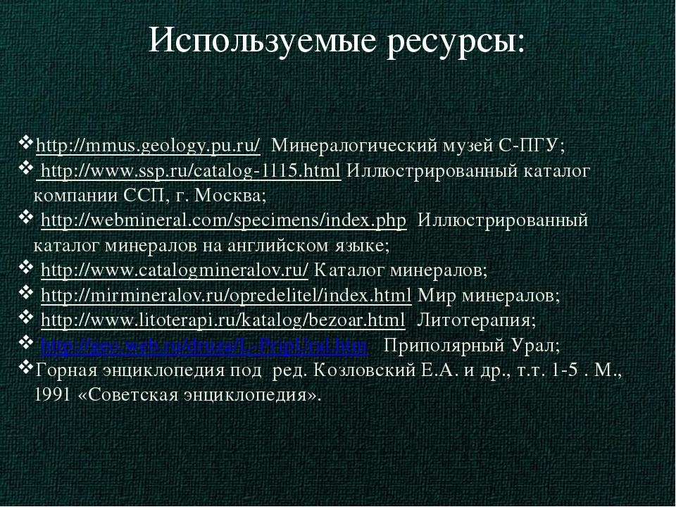 Используемые ресурсы: http://mmus.geology.pu.ru/ Минералогический музей С-ПГУ...