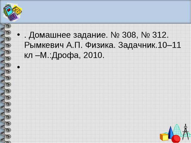. Домашнее задание. № 308, № 312. Рымкевич А.П. Физика. Задачник.10–11 кл –М....