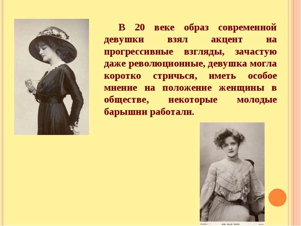 В 20 веке образ современной девушки взял акцент на прогрессивные взгляды, зач...