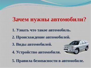 Зачем нужны автомобили? 1. Узнать что такое автомобиль. 2. Происхождение авто