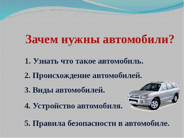 Зачем нужны автомобили? 1. Узнать что такое автомобиль. 2. Происхождение авто...