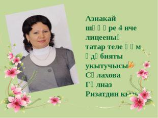 Азнакай шәһәре 4 нче лицееның татар теле һәм әдәбияты укытучысы Сәлахова Гөлн