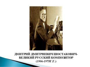 ДМИТРИЙ ДМИТРИЕВИЧ ШОСТАКОВИЧ- ВЕЛИКИЙ РУССКИЙ КОМПОЗИТОР (1906-1975Г.Г.)