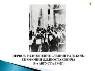 ПЕРВОЕ ИСПОЛНЕНИЕ «ЛЕНИНГРАДСКОЙ» СИМФОНИИ Д.Д.ШОСТАКОВИЧА (9-е АВГУСТА 1942Г)