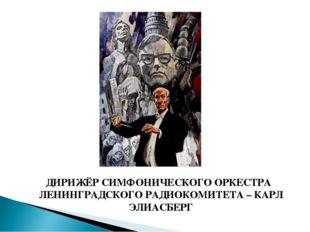 ДИРИЖЁР СИМФОНИЧЕСКОГО ОРКЕСТРА ЛЕНИНГРАДСКОГО РАДИОКОМИТЕТА – КАРЛ ЭЛИАСБЕРГ