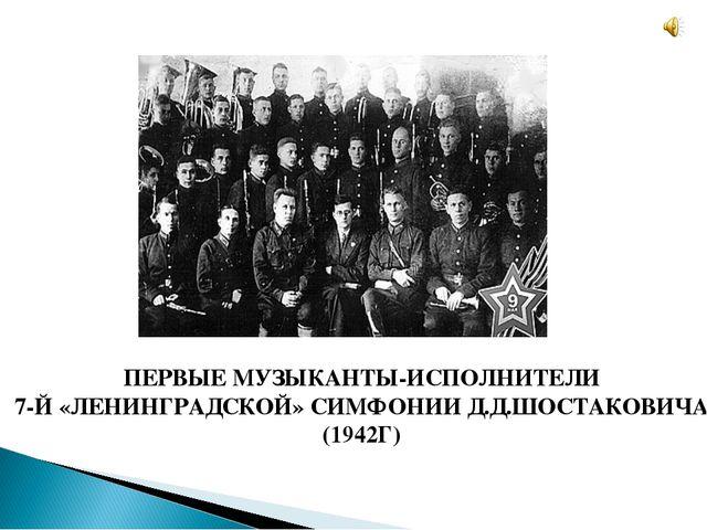 ПЕРВЫЕ МУЗЫКАНТЫ-ИСПОЛНИТЕЛИ 7-Й «ЛЕНИНГРАДСКОЙ» СИМФОНИИ Д.Д.ШОСТАКОВИЧА (19...