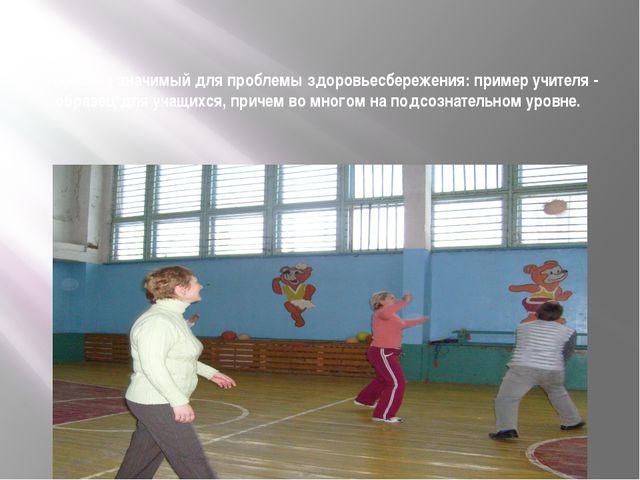Особенно значимый для проблемы здоровьесбережения: пример учителя - образец д...
