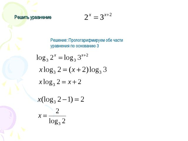 Решить уравнение Решение: Прологарифмируем обе части уравнения по основанию 3