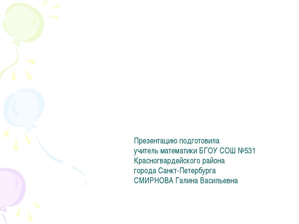 Презентацию подготовила учитель математики БГОУ СОШ №531 Красногвардейского р...