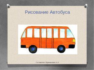 Составитель: Курманьшина А.Л. Рисование Автобуса