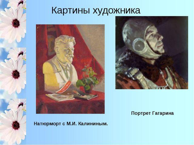 Натюрморт с М.И. Калининым. Портрет Гагарина Картины художника