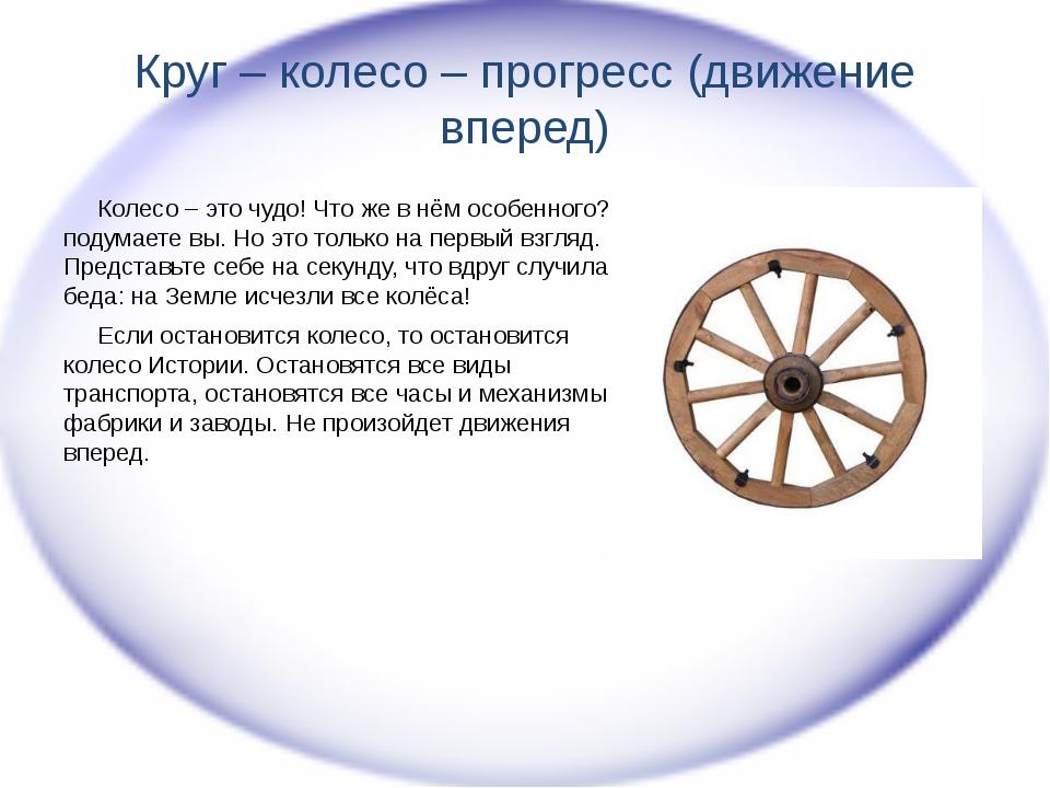 Круг – колесо – прогресс (движение вперед) Колесо – это чудо! Что же в нём ос...