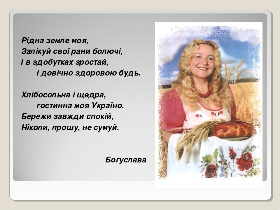 Рідна земле моя, Залікуй свої рани болючі, І в здобутках зростай, і довічно з...