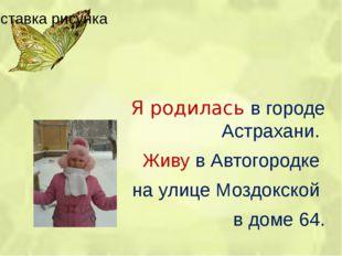 Я родилась в городе Астрахани.  Живу в Автогородке  на улице Моздокской  в