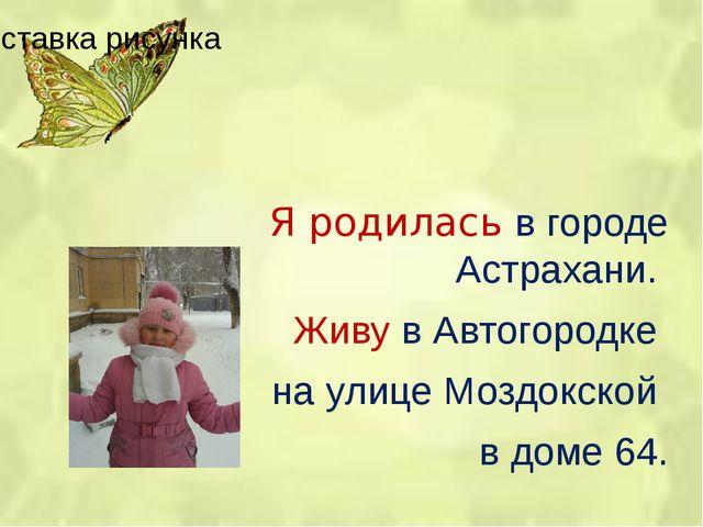 Я родилась в городе Астрахани.  Живу в Автогородке  на улице Моздокской  в...