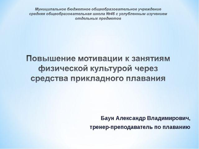 Баун Александр Владимирович, тренер-преподаватель по плаванию