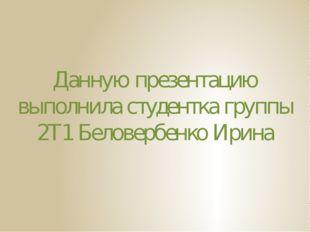 Данную презентацию выполнила студентка группы 2Т1 Беловербенко Ирина