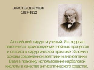 ЛИСТЕР ДЖОЗЕФ 1827-1912 Английский хирург и ученый. Исследовал патогенез и пр