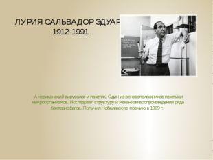 ЛУРИЯ САЛЬВАДОР ЭДУАРД 1912-1991 Американский вирусолог и генетик. Один из ос