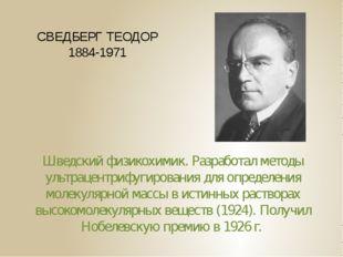 СВЕДБЕРГ ТЕОДОР 1884-1971 Шведский физикохимик. Разработал методы ультрацентр