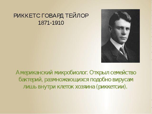 РИККЕТС ГОВАРД ТЕЙЛОР 1871-1910 Американский микробиолог. Открыл семейство ба...