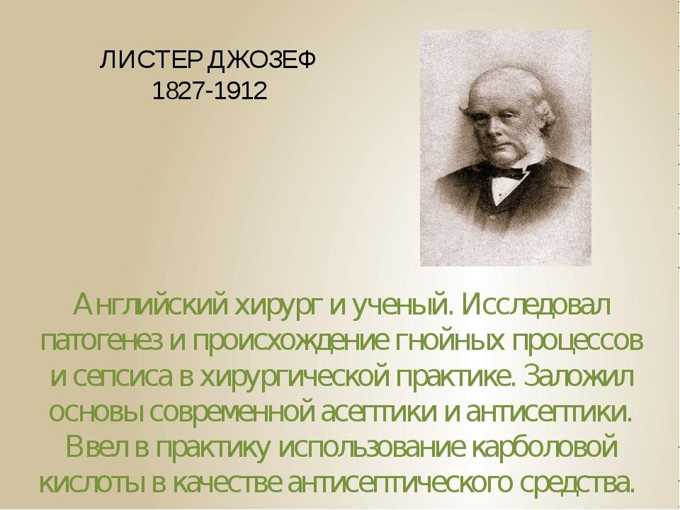 ЛИСТЕР ДЖОЗЕФ 1827-1912 Английский хирург и ученый. Исследовал патогенез и пр...