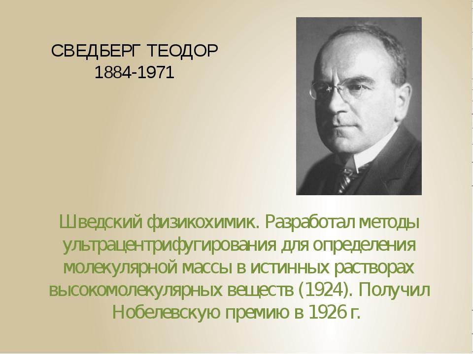 СВЕДБЕРГ ТЕОДОР 1884-1971 Шведский физикохимик. Разработал методы ультрацентр...
