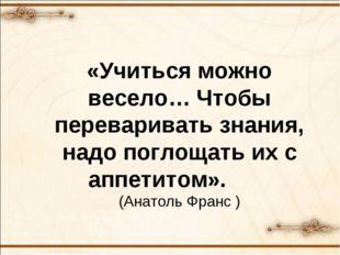 «Учиться можно весело… Чтобы переваривать знания, надо поглощать их с аппети
