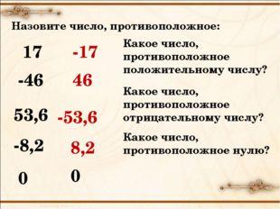 Назовите число, противоположное: 17 -17 -46 46 53,6 -53,6 -8,2 8,2 0 0 Какое