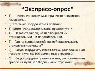 """""""Экспресс-опрос"""" 1) Числа, используемые при счете предметов, называют… 2) Чт"""