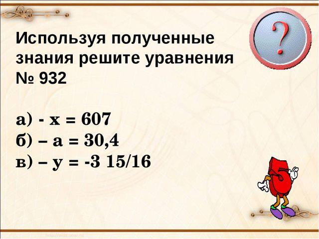 Используя полученные знания решите уравнения № 932 а) - х = 607 б) – а = 30,4...