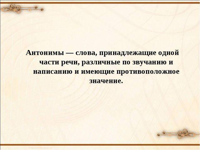 Антонимы — слова, принадлежащие одной части речи, различные по звучанию и на...