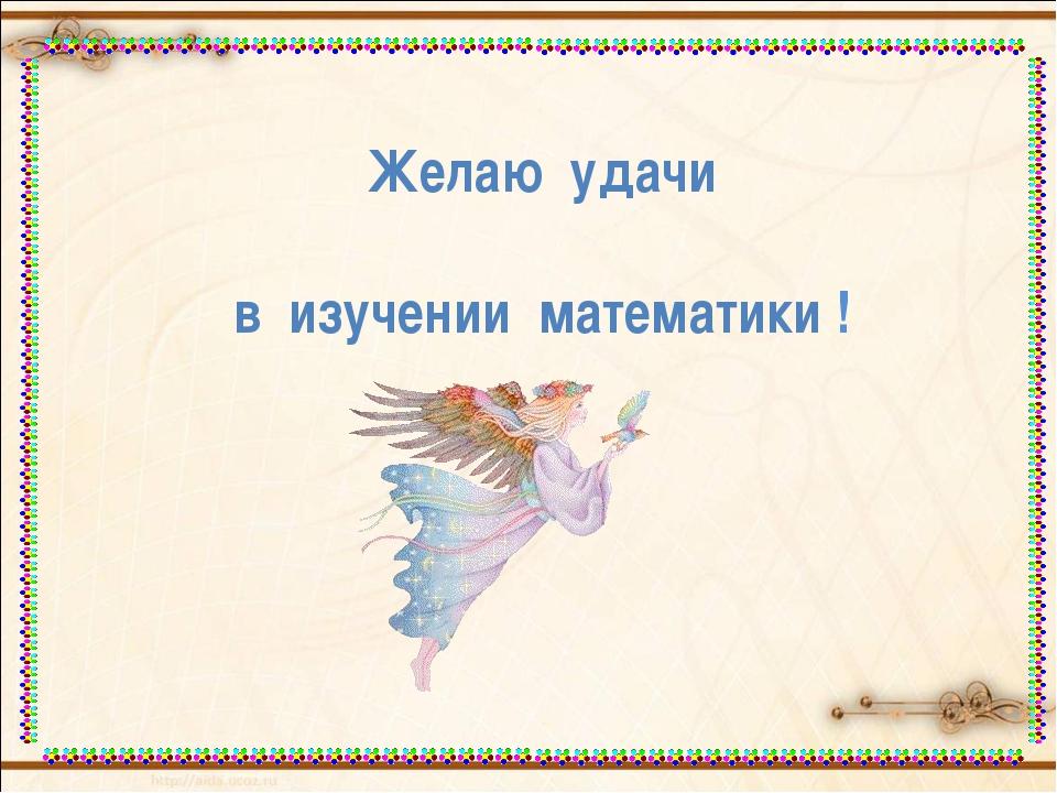 Желаю удачи в изучении математики !