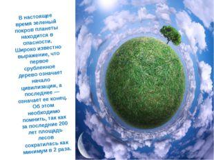 В настоящее время зеленый покров планеты находится в опасности. Широко извест