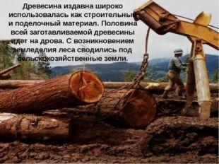 Древесина издавна широко использовалась как строительный и поделочный материа