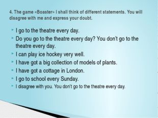 I go to the theatre every day. Do you go to the theatre every day? You don't
